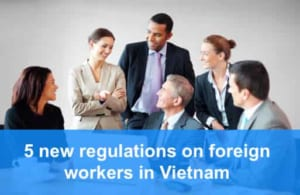 5 New Regulations On Foreign Workers In Vietnam